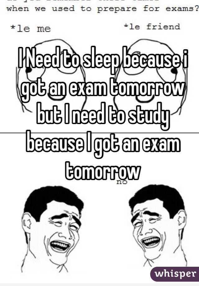 I Need to sleep because i got an exam tomorrow but I need