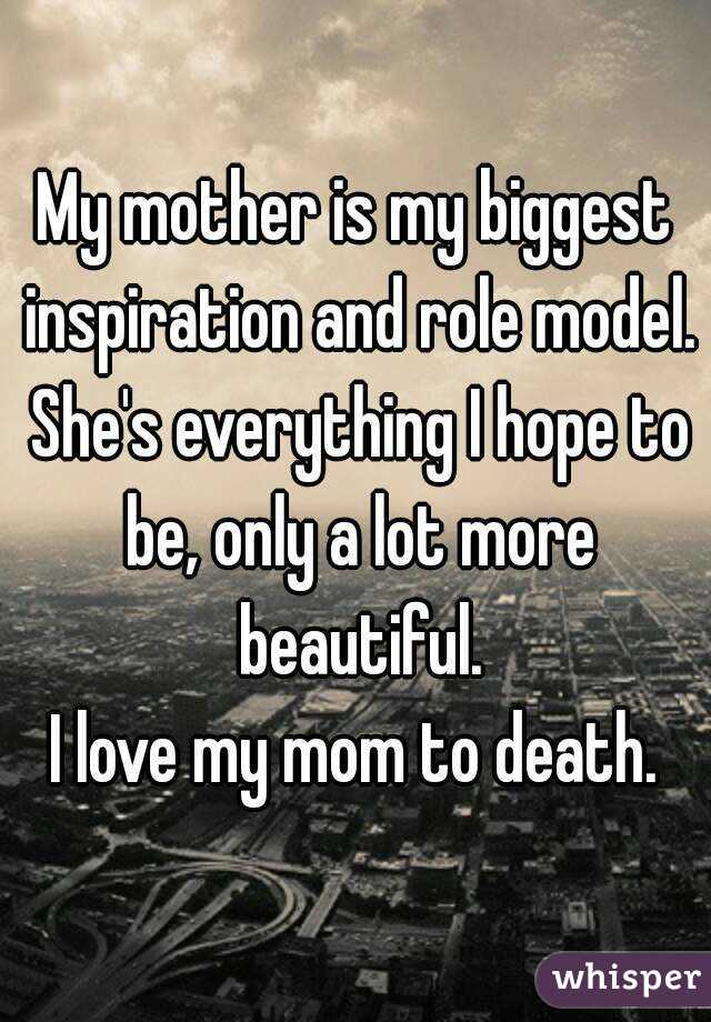 my mother is my biggest inspiration and role model she s everything