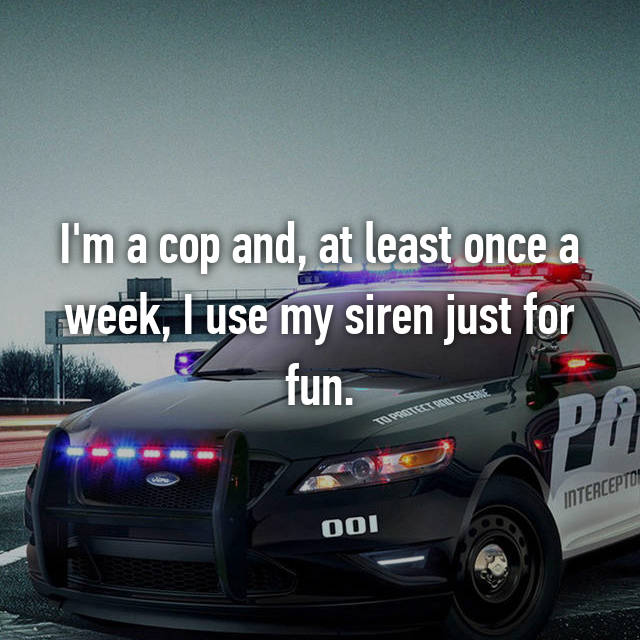 I'm a cop and, at least once a week, I use my siren just for fun.