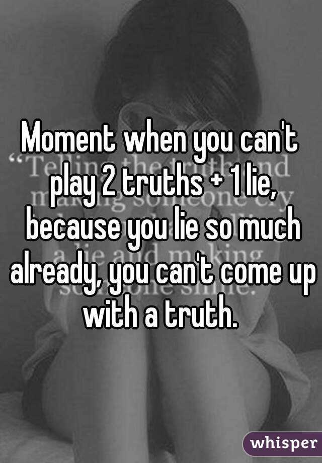Moment when you canu0027t play 2 truths