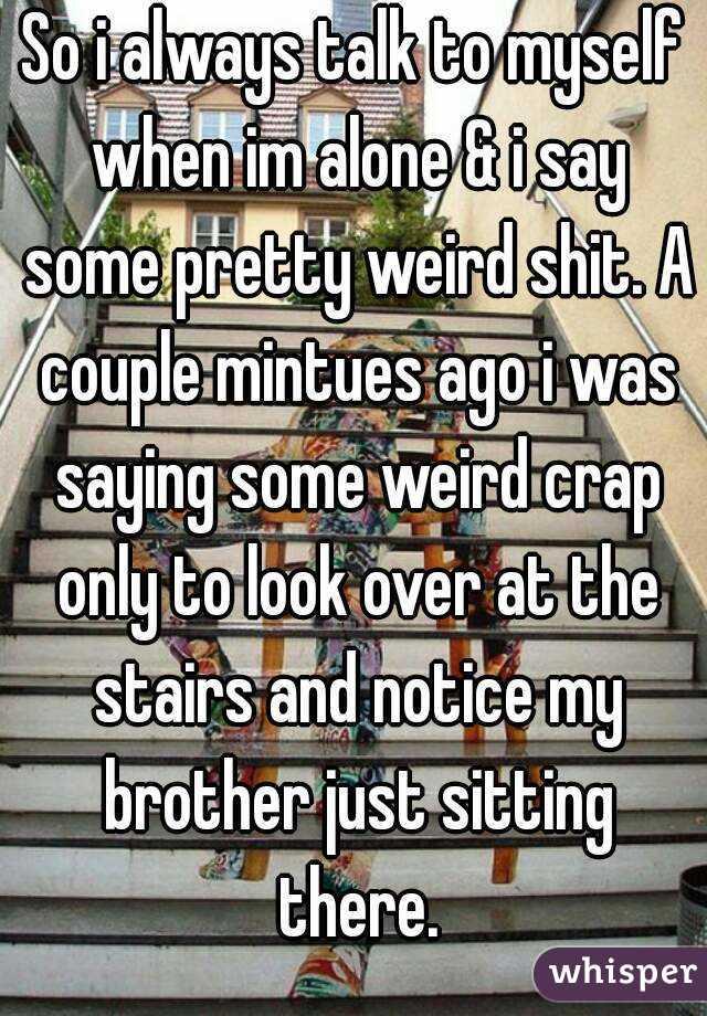 So I Always Talk To Myself When Im Alone U0026 I Say Some Pretty Weird Shit