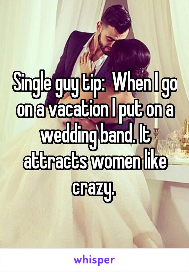 Single guy tip:  When I go on a vacation I put on a wedding band. It attracts women like crazy.