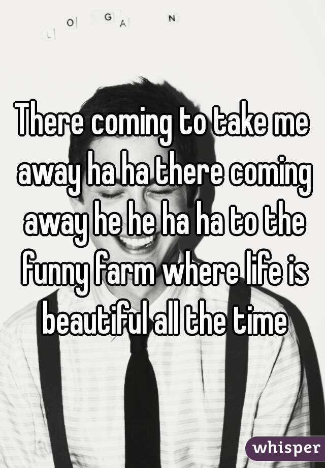 there coming to take me away ha ha there coming away he he ha ha to