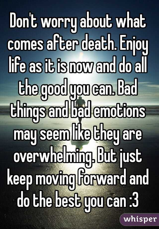 Dont Worry About What Comes After Enjoy Life As It Is Now