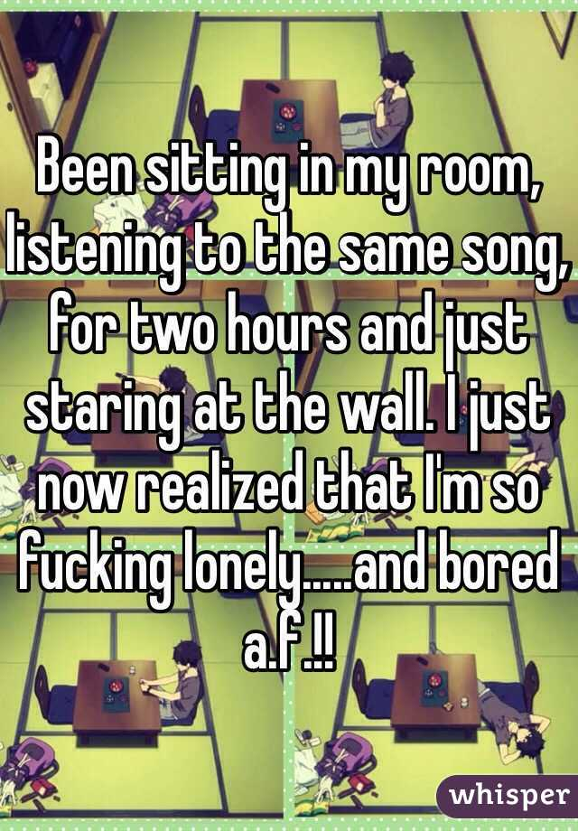 Been sitting in my room, listening to the same song, for two hours ...