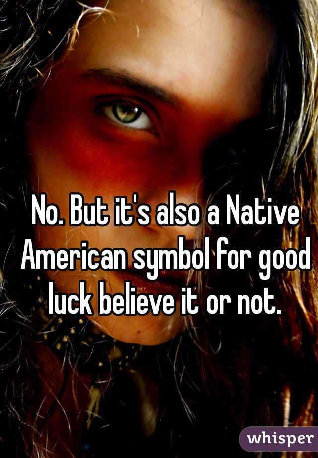 No But Its Also A Native American Symbol For Good Luck Believe It