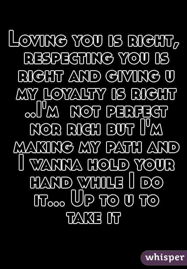 Loving you is right, respecting you is right and giving u my loyalty ...