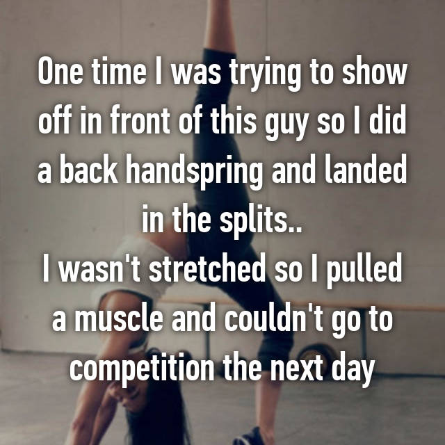 One time I was trying to show off in front of this guy so I did a back handspring and landed in the splits.. I wasn't stretched so I pulled a muscle and couldn't go to competition the next day