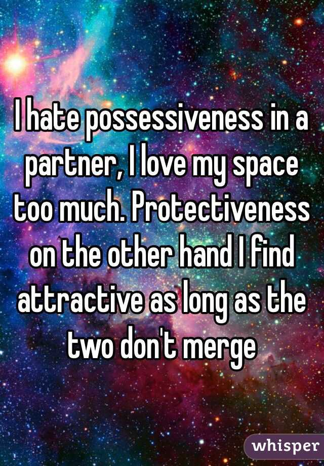 I hate possessiveness in a partner, I love my space too much