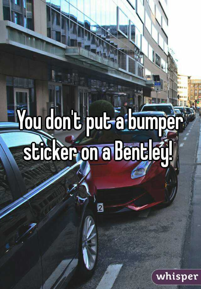 You don t put a bumper sticker on a bentley