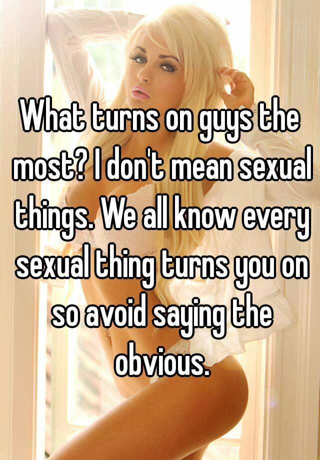 What turns a girl on the most sexually
