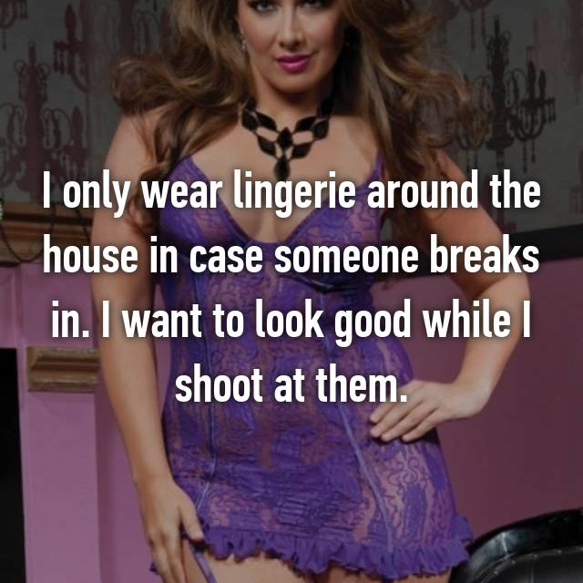 I only wear lingerie around the house in case someone breaks in. I want to look good while I shoot at them.