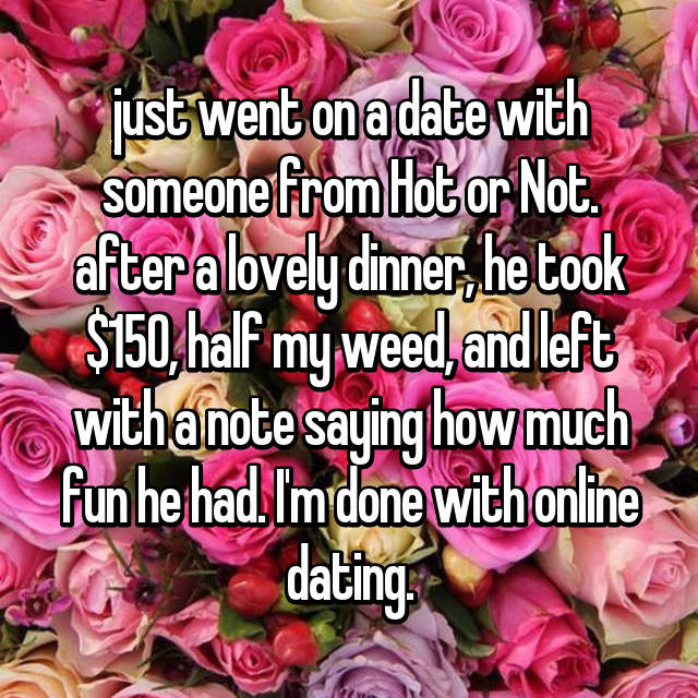 just went on a date with someone from Hot or Not. after a lovely dinner, he took $150, half my weed, and left with a note saying how much fun he had. I'm done with online dating.