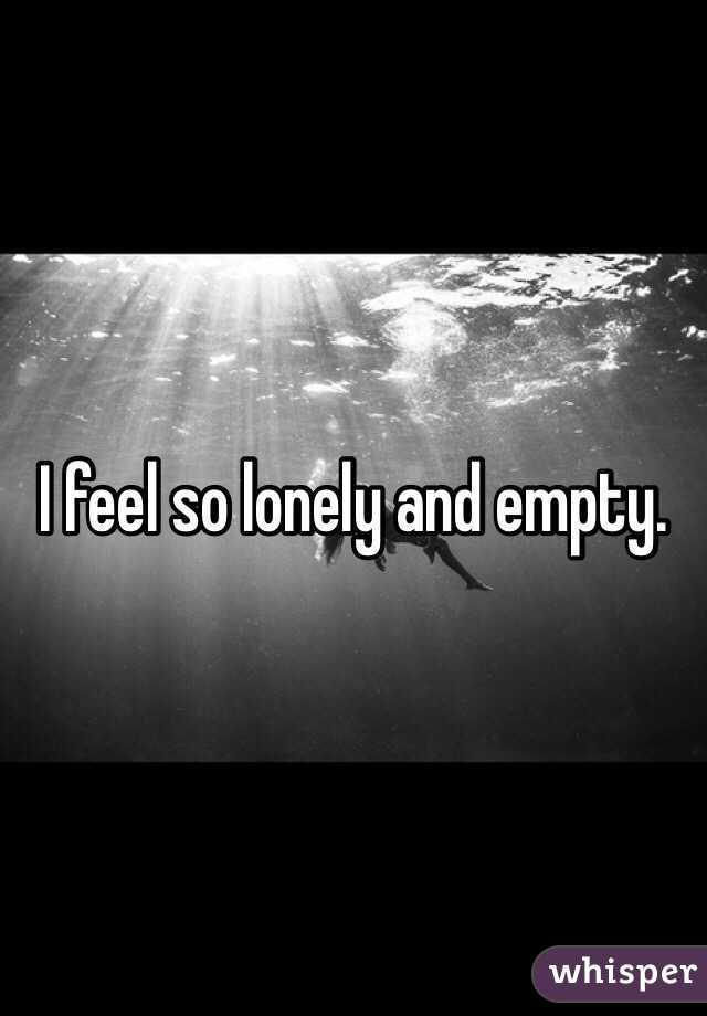 I feel very lonely and empty