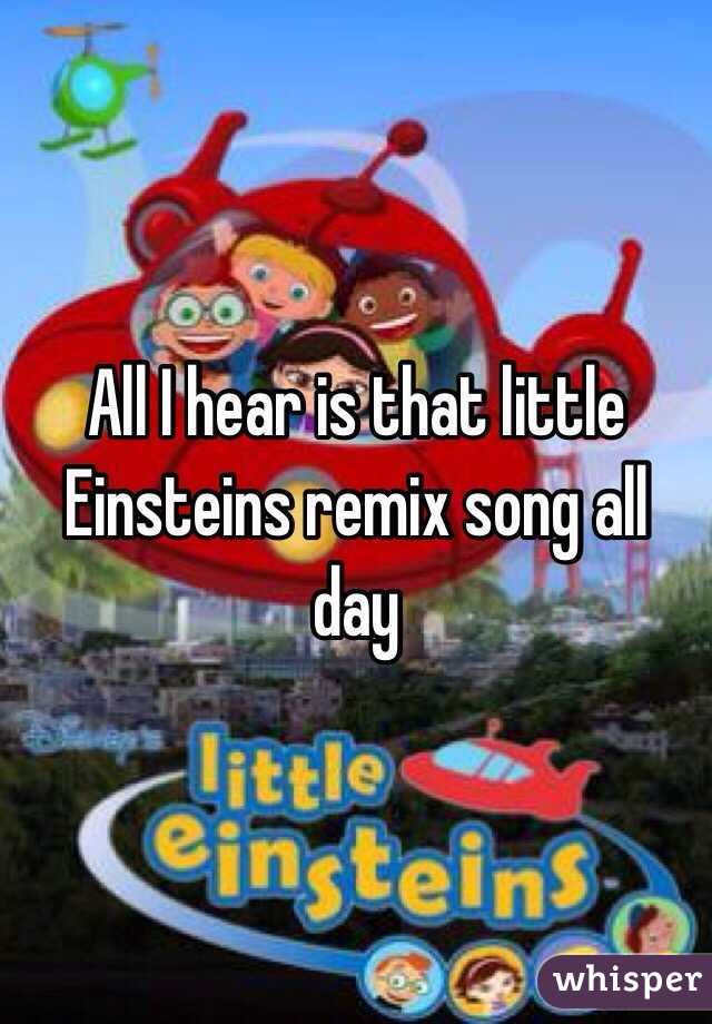 All I Hear Is That Little Einsteins Remix Song All Day