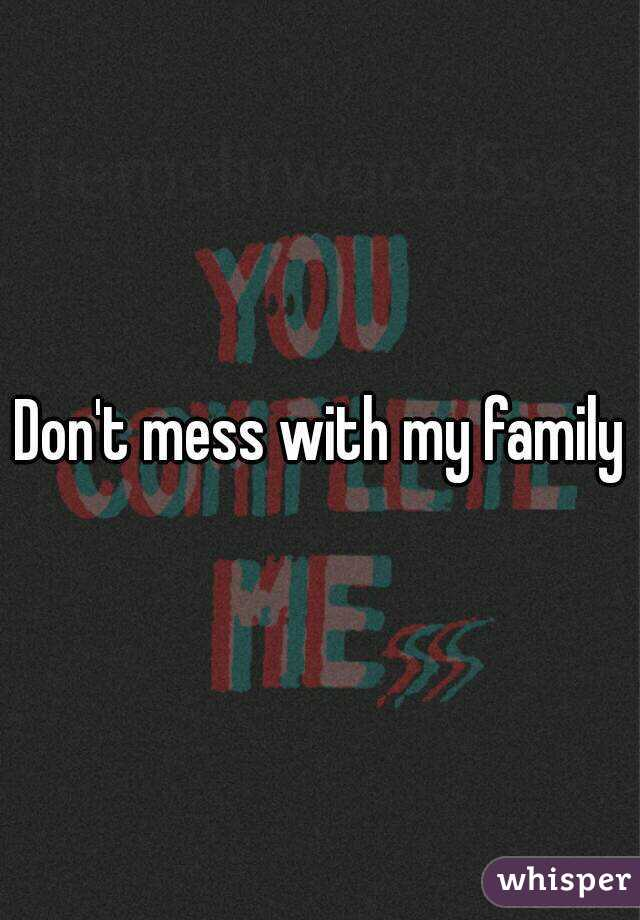 Don\'t mess with my family