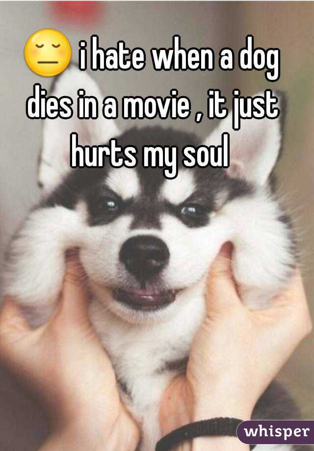 😔 i hate when a dog dies in a movie , it just hurts my soul