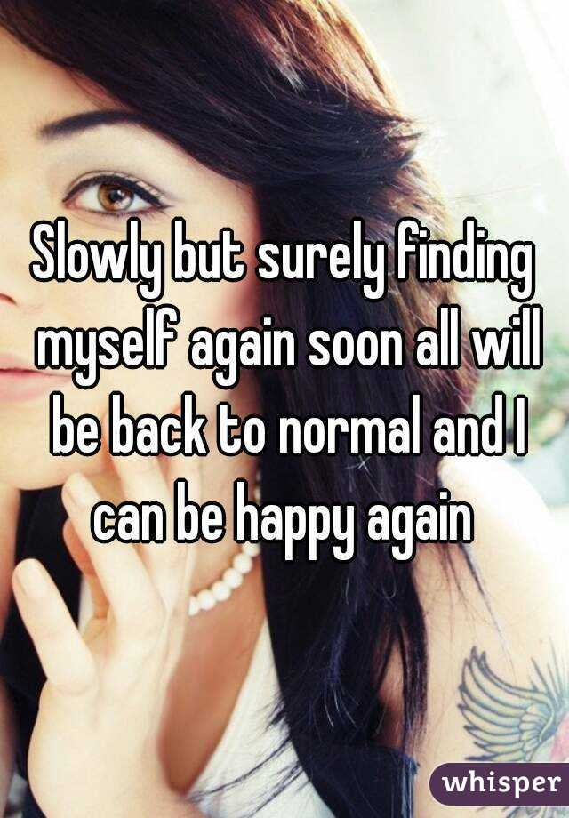 Slowly But Surely Finding Myself Again Soon All Will Be Back To Normal And I Can