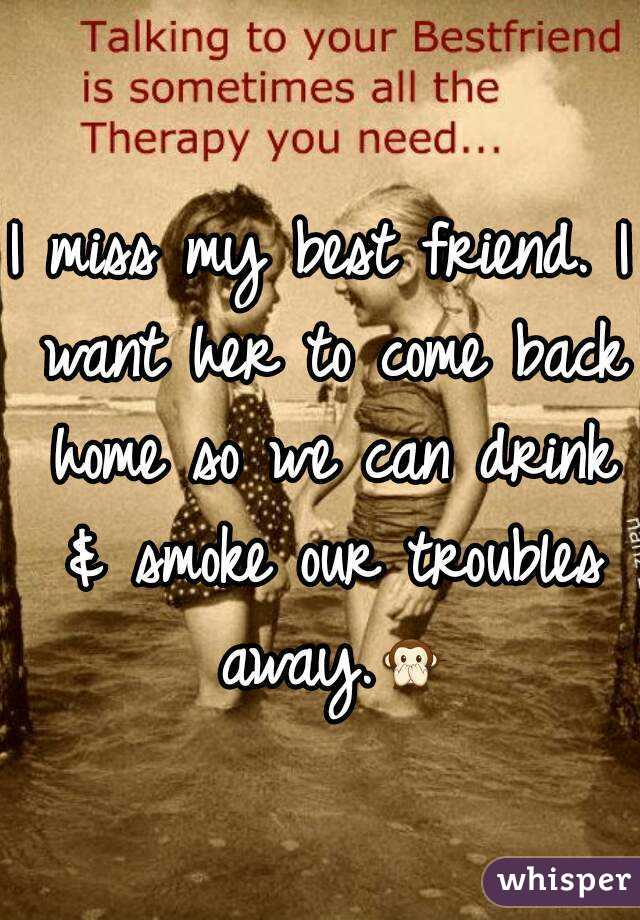 i miss my best friend i want her to come back home so we can drink