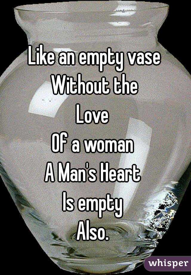 Like An Empty Vase Without The Love Of A Woman A Mans Heart Is