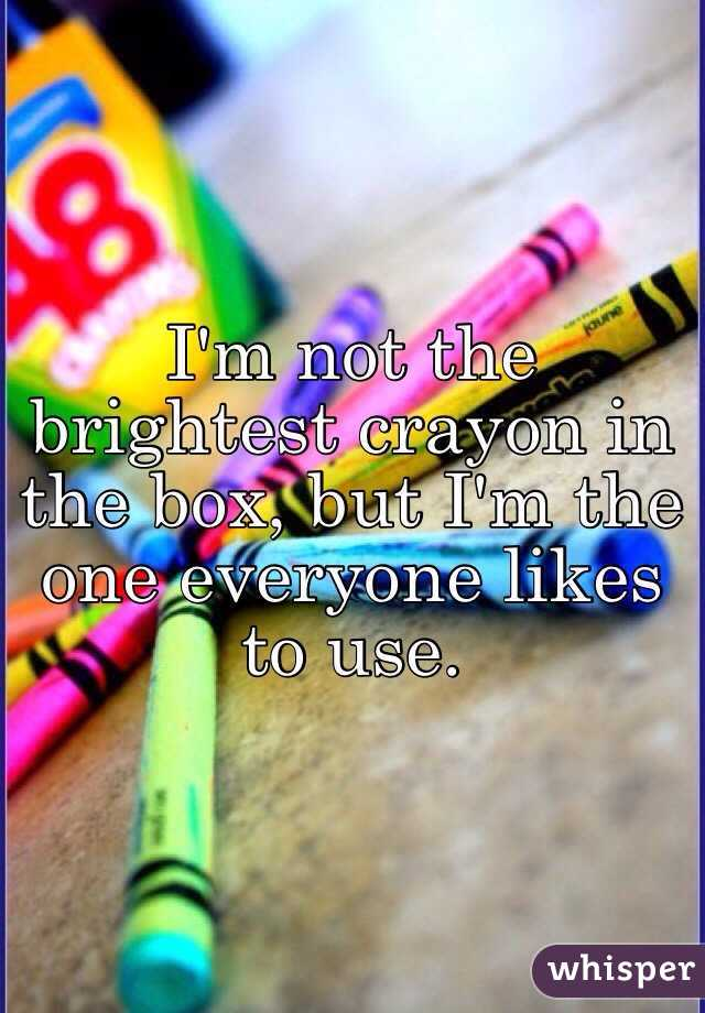 i m not the brightest crayon in the box but i m the one everyone likes
