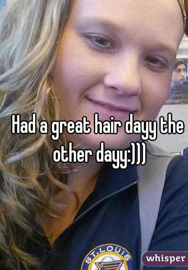Had a great hair dayy the other dayy:)))
