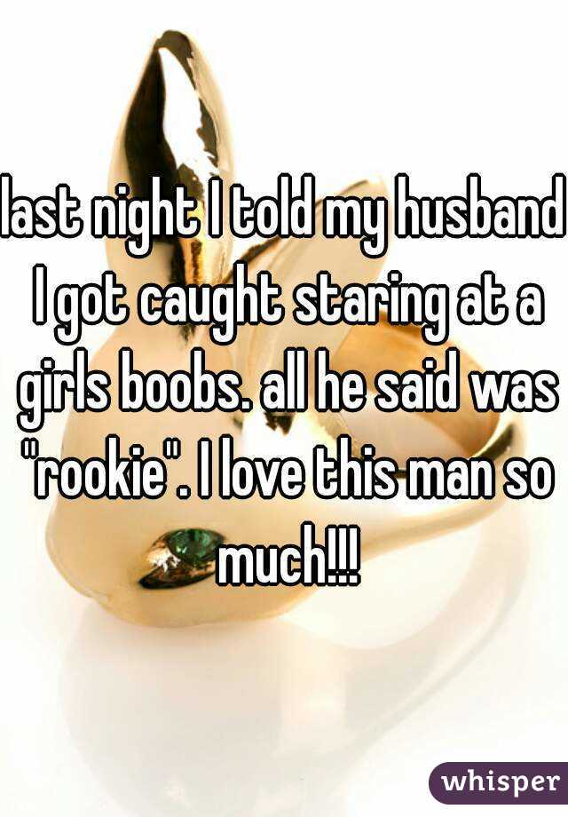 """last night I told my husband I got caught staring at a girls boobs. all he said was """"rookie"""". I love this man so much!!!"""