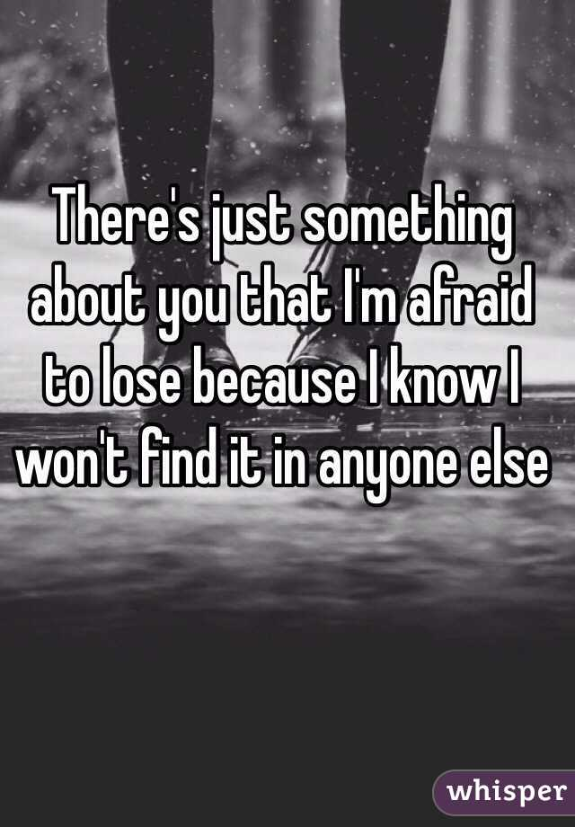 There's just something about you that I'm afraid to lose because I know I won't find it in anyone else