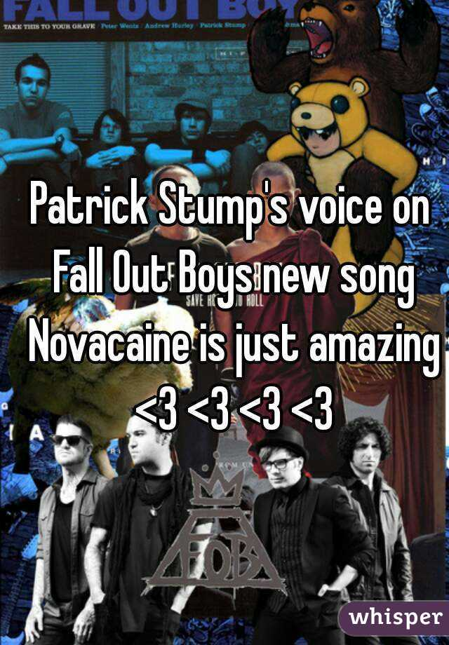 Patrick Stump's voice on Fall Out Boys new song Novacaine is just amazing  <3 <3 <3 <3