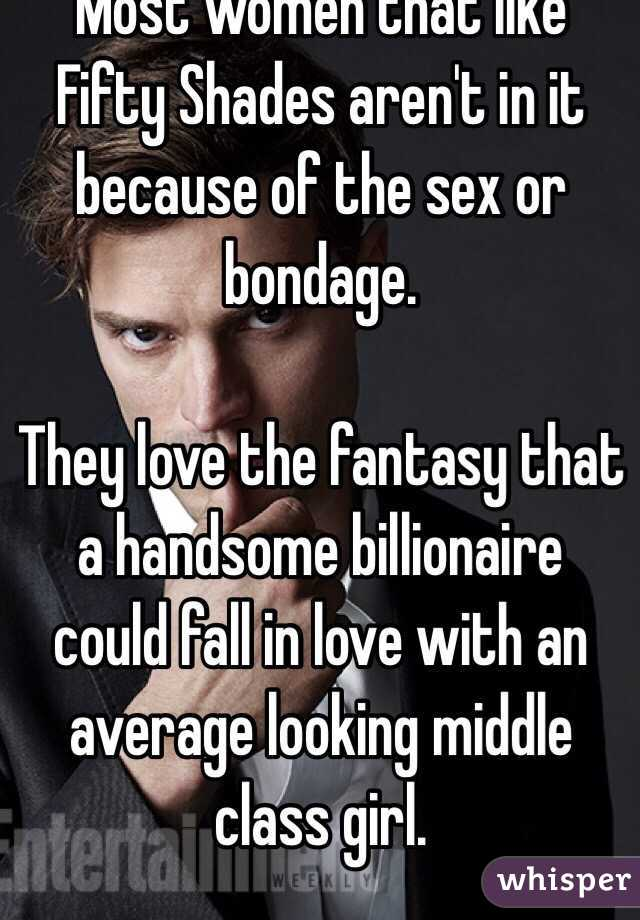 Most women that like Fifty Shades aren't in it because of the sex or bondage.  They love the fantasy that a handsome billionaire could fall in love with an average looking middle class girl.