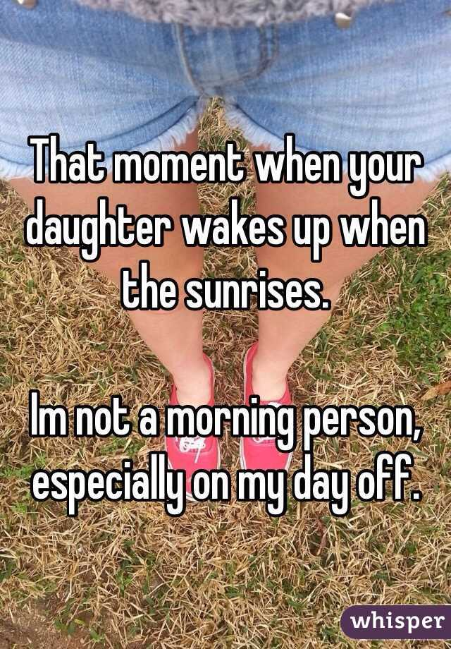 That moment when your daughter wakes up when the sunrises.   Im not a morning person, especially on my day off.