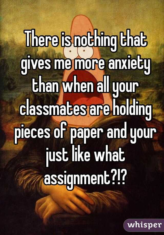 There is nothing that gives me more anxiety than when all your classmates are holding pieces of paper and your just like what assignment?!?