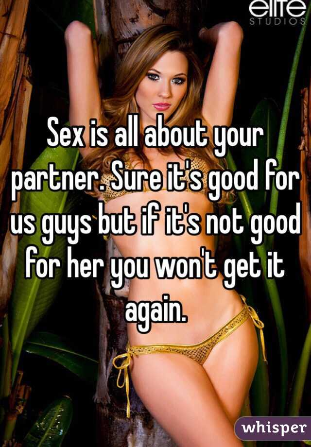 Sex is all about your partner. Sure it's good for us guys but if it's not good for her you won't get it again.