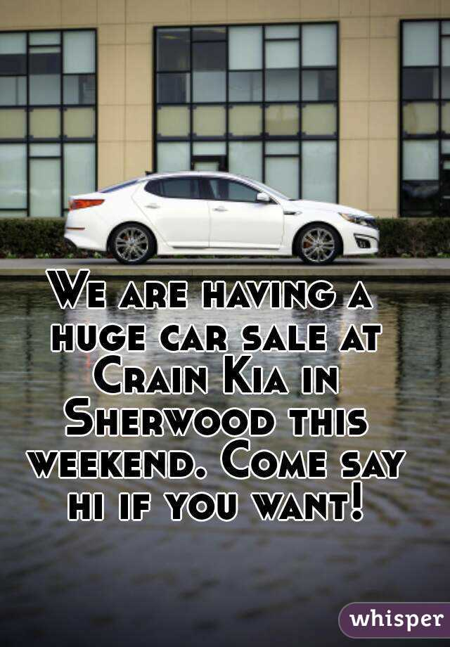 We are having a huge car sale at Crain Kia in Sherwood this weekend. Come say hi if you want!