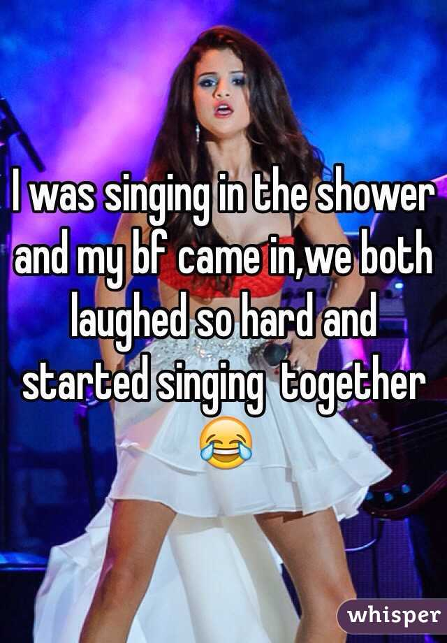 I was singing in the shower and my bf came in,we both laughed so hard and started singing  together 😂