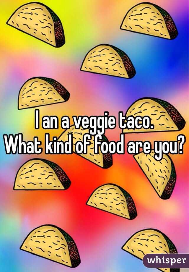 I an a veggie taco.  What kind of food are you?
