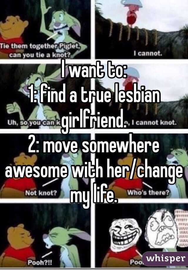 I want to:  1: find a true lesbian girlfriend. 2: move somewhere awesome with her/change my life.