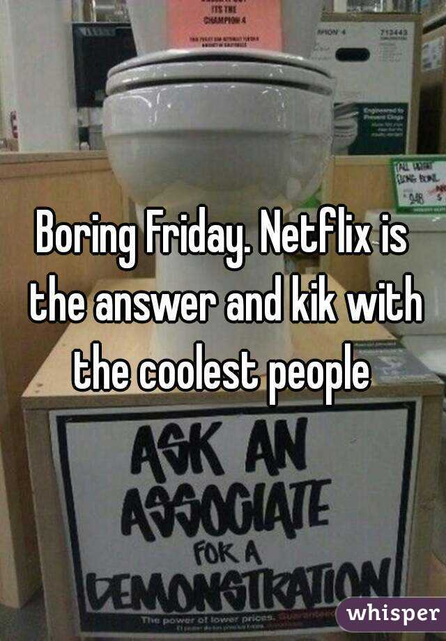 Boring Friday. Netflix is the answer and kik with the coolest people