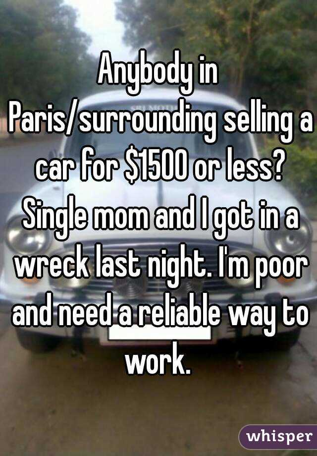 Anybody in Paris/surrounding selling a car for $1500 or less? Single mom and I got in a wreck last night. I'm poor and need a reliable way to work.
