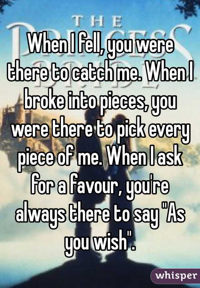 """When I fell, you were there to catch me. When I broke into pieces, you were there to pick every piece of me. When I ask for a favour, you're always there to say """"As you wish""""."""