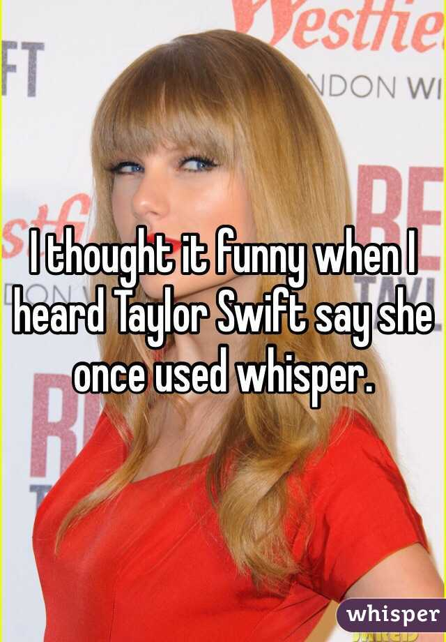 I thought it funny when I heard Taylor Swift say she once used whisper.