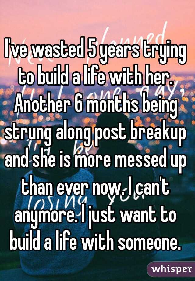 I've wasted 5 years trying to build a life with her. Another 6 months being strung along post breakup and she is more messed up than ever now. I can't anymore. I just want to build a life with someone.