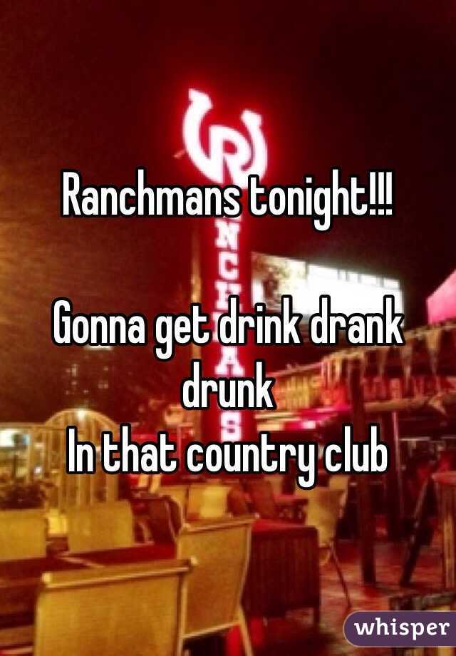 Ranchmans tonight!!!  Gonna get drink drank drunk In that country club