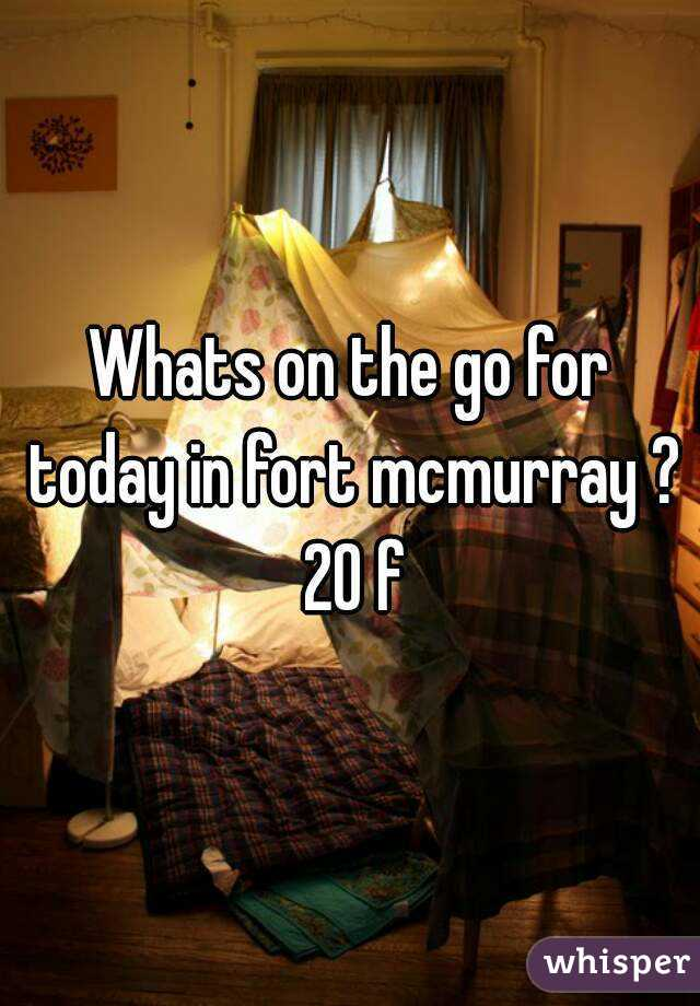 Whats on the go for today in fort mcmurray ? 20 f