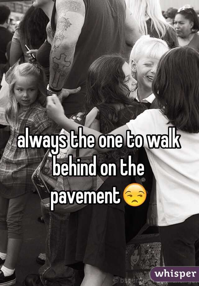 always the one to walk behind on the pavement😒