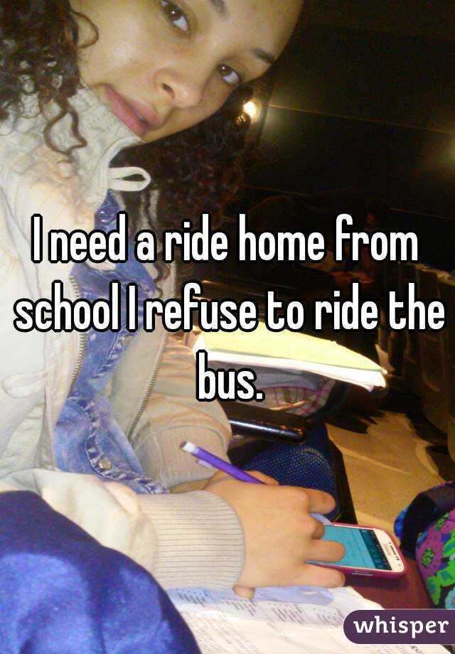 I need a ride home from school I refuse to ride the bus.