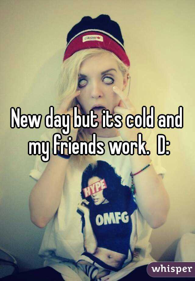 New day but its cold and my friends work.  D: