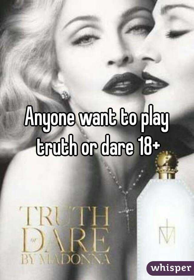 Anyone want to play truth or dare 18+
