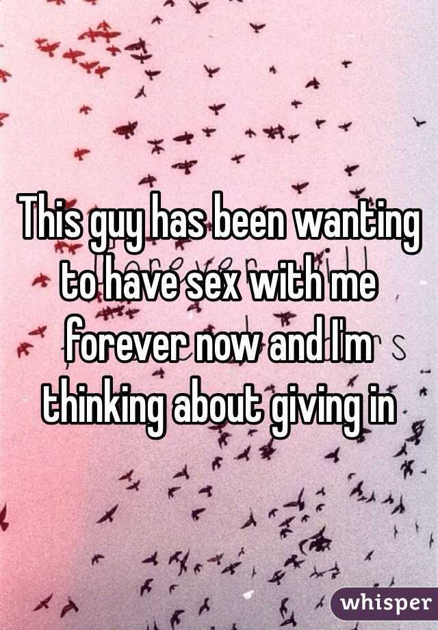 This guy has been wanting to have sex with me forever now and I'm thinking about giving in