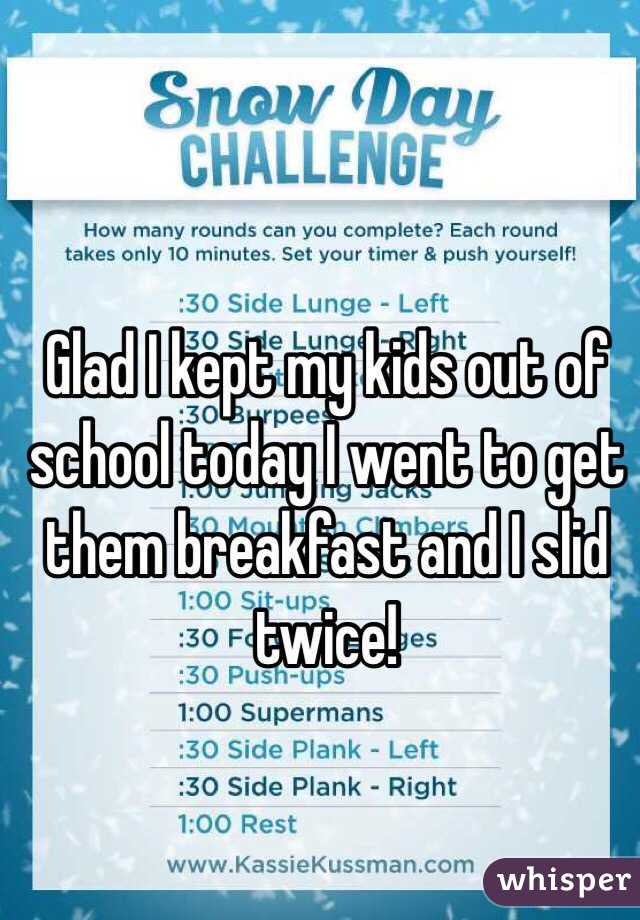 Glad I kept my kids out of school today I went to get them breakfast and I slid twice!